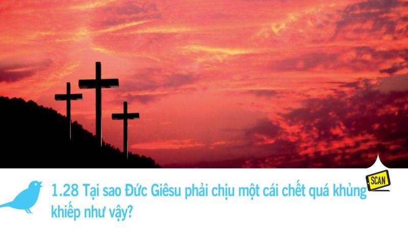 1.28 Tại sao Đức Giêsu phải chịu một cái chết quá khủng khiếp như vậy?