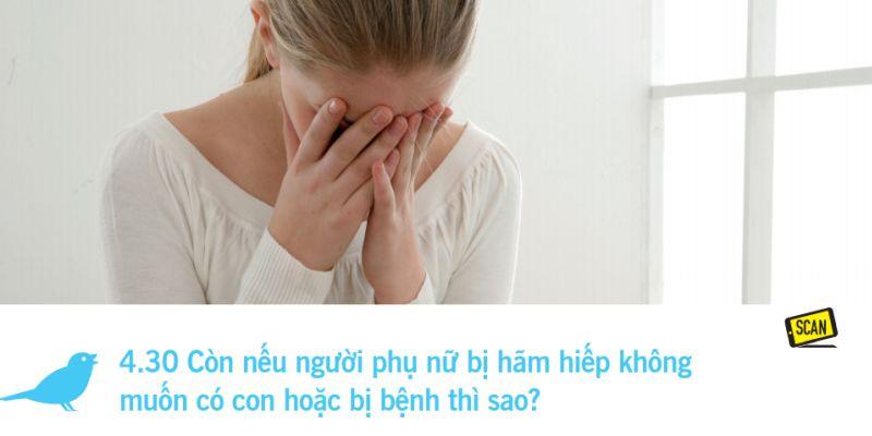 4.30 Còn nếu người phụ nữ bị hãm hiếp không  muốn có con hoặc bị bệnh thì sao?