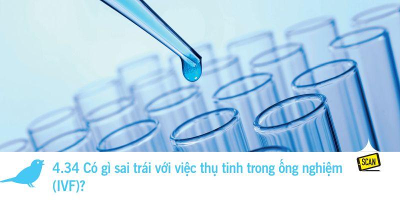 4.34 Có gì sai trái với việc thụ tinh trong ống nghiệm  (IVF)?